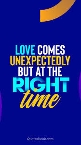 Love Comes Unexpectedly But At The Right Time Quote By Quotesbook