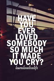 Have You Ever Loved Somebody So Much It Made You Cry New Love Crying Quotes Pic
