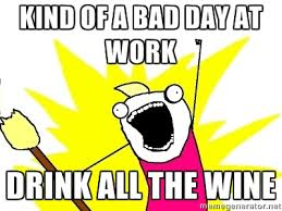 Kind of a bad day at work Drink all the wine - X ALL THE THINGS ... via Relatably.com