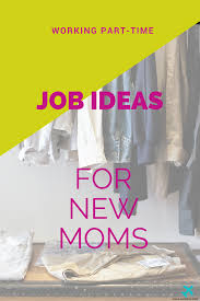 working party time for new moms for some extra money working part time job ideas for new moms