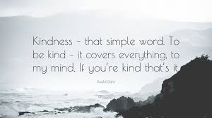 Your philosophy is simple kindness.. Roald Dahl Quote Kindness That Simple Word To Be Kind It Covers Everything To My Mind