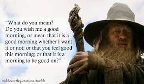 Good Morning Quote From The Hobbit Best Of Good Morning Hobbit Quote Gandalf To Bilbo The Hobbit An