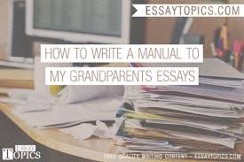 how to write a manual to my grandparents essays topics titles 100% papers on how to write a manual to my grandparents essays sample topics paragraph introduction help research more