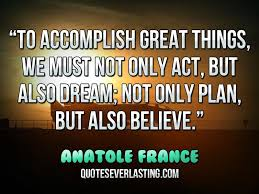 To accomplish great things, we must not only act, but also dream ...
