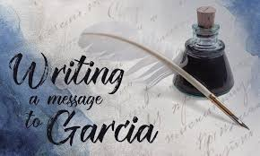 "writing a message to garcia essay com a motivational essay by elbert hubbard ""a message to garcia"" made a considerable impact on that times society and considered to be of a great historical"