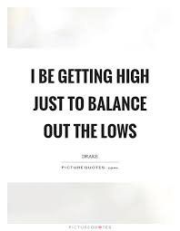 High Quotes Interesting I Be Getting High Just To Balance Out The Lows Picture Quotes