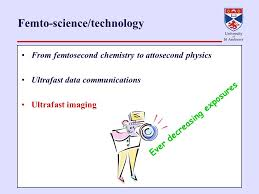 femtosecond chemistry. 1 femto-science/technology from femtosecond chemistry to attosecond physics ultrafast data communications imaging ever decreasing exposures e