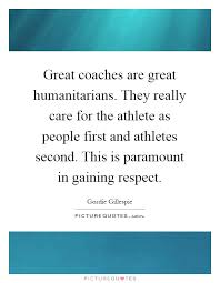 Great Coach Quotes Interesting Great Coaches Are Great Humanitarians They Really Care For The