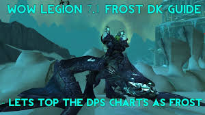 wow 7 1 5 dps charts wow legion frost dk 7 1 guide time to top the dps charts youtube