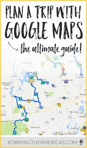 Travel Trip Planner The Ultimate Guide To Using Google My Maps To Plan A Trip