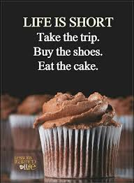Life Quotes Life Is Short Take The Trip Buy The Shoes Eat The Cake