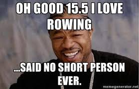 Oh good 15.5 I love rowing ...said no short person ever. - Yo Dawg ... via Relatably.com