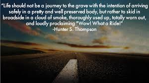 Life Should Not Be A Journey To The Grave Hunter S Thompson