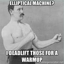 Elliptical machine? I deadlift those for a warmup - old man boxer ... via Relatably.com