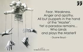 Fear. Weakness. Anger and apathy. All but puppets in the hand of the