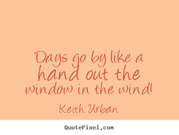 Window Quotes Keith Urban image quotes Days go by like a hand out the window in 71