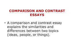 comparison and contrast essay comparison and contrast essays • a comparison and contrast essay explains the similarities and differences between