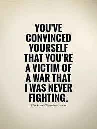 Quotes About Being At War With Yourself Best Of You've Convinced Yourself That You're A Victim Of A War That I