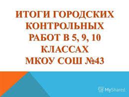 Презентация на тему ИТОГИ ГОРОДСКИХ КОНТРОЛЬНЫХ РАБОТ В  1 ИТОГИ ГОРОДСКИХ КОНТРОЛЬНЫХ РАБОТ В 5 9 10 КЛАССАХ МКОУ СОШ 43