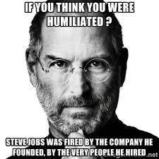 IF YOU THINK YOU WERE HUMILIATED ? STEVE JOBS was fired by the ... via Relatably.com