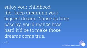 Childhood Dreams Quotes Best of Enjoy Your Childhood Lifekeep Dreaming Your Biggest Dream 'Cause