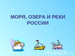 Презентация на тему Моря озера и реки России  МОРЯ ОЗЕРА И РЕКИ РОССИИ