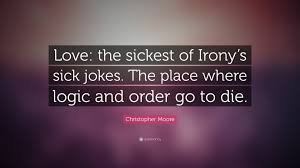 Christopher Moore Quote Love The Sickest Of Ironys Sick Jokes