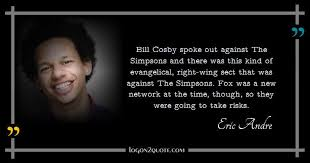 Quote By Eric Andre Bill Cosby Spoke Out Against The Simpsons And Th New Eric Andre Quotes