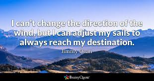 Quote For Change Jimmy Dean I Cant Change The Direction Of The Wind But