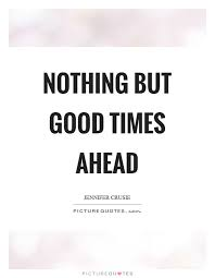 Nothing But Good Times Ahead Picture Quotes Delectable Good Times Quotes