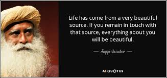 Very Beautiful Quotes Best of Jaggi Vasudev Quote Life Has Come From A Very Beautiful Source If