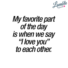 "I Love You Quotes Classy My Favorite Part Of The Day Is When We Say ""I Love You"" To Each Other"