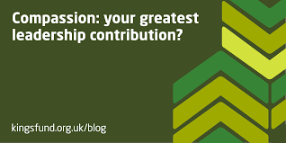 Compassion Your Greatest Leadership Contribution The Kings Fund