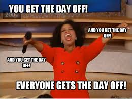 You get the day off! everyone gets the day off! and you get the ... via Relatably.com