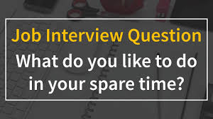 Interview Question What Do You Do For Fun What Do You Like To Do In Your Spare Time Interview Question