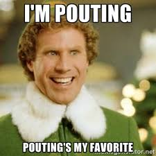 I'm pouting Pouting's my favorite - Buddy the Elf | Meme Generator via Relatably.com