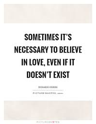 Love Doesn T Exist Quotes Custom Sometimes It's Necessary To Believe In Love Even If It Doesn't