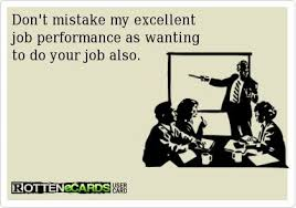Dont Mistake My Excellent Job Performance As Wanting To Do Your Job