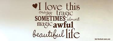 Beautiful Cover Pictures With Quotes Best of I Love This Crazy Tragic Sometimes Almost Magic Awful Beautiful Life