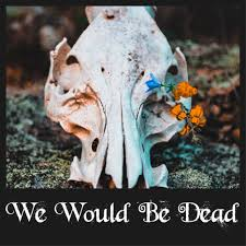 We Would Be Dead