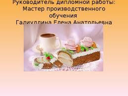 Презентация Технология приготовления торта Сказка технология  Руководитель дипломной работы Мастер производственного обучения Галиуллина Елена Анатольевна