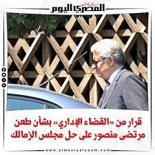 صحيفة المصري اليوم | قرار من «القضاء الإداري» بشأن طعن مرتضى منصور على حل  مجلس الزمالك