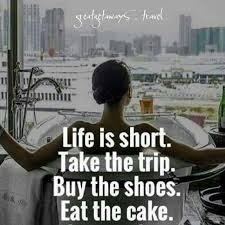 Life Is Short Take The Trip Buy The Shoes Eat The Cake Good