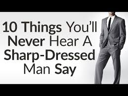 sharp dressed man. 10 things sharp dressed men never say | benefits of dressing style opens doors man