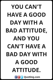 Positive Attitude Quotes You Cant Have A Good Day With A Bad