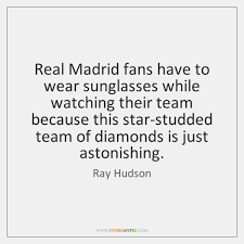 Sunglasses Quotes Classy Real Madrid Fans Have To Wear Sunglasses While Watching Their Team