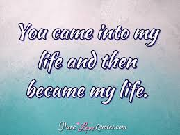 My Life Quotes Mesmerizing You Came Into My Life And Then Became My Life PureLoveQuotes