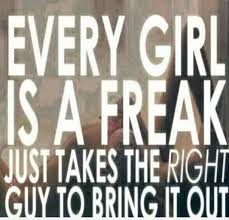 Every Girl Is A Freak Just Takes The Right Guy To Bring It