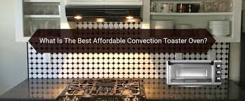 in our search for the best affordable toaster oven we have selected 3 of the best countertop convection toaster ovens at an affordable