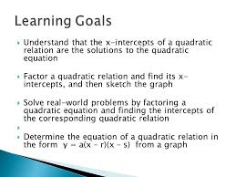 2 understand that the x intercepts of a quadratic relation are the solutions to the quadratic equation factor